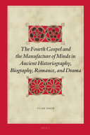 The Fourth Gospel and the Manufacture of Minds in Ancient Historiography, Biography, Romance, and Drama