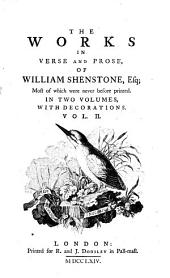 The Works in Verse and Prose, of William Shenstone, Esq;: Essays on men, manners, and things. A description of The Leasowes, the seat of the late William Shenstone, Esq. Verses to Mr. Shenstone