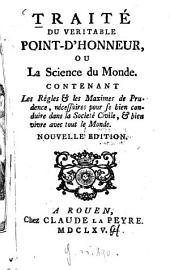 Traité du veritable point-d'honneur, ou la science du monde: Contenant les règles et les maximes de prudence, nécessaires pour se bien conduire dans la société civile et bien vivre avec tout le monde