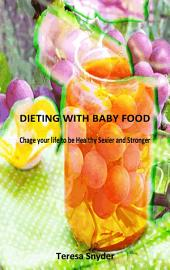 Dieting With Baby Food:Change Your Life To Be Healthy Sexier and Stronger