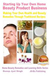 Starting Up Your Own Home Beauty Product Business: Making Your Own Health and Beauty Remedies Through Traditional Recipes
