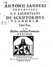 Antonii Sanderi presbyteri S. t. licenciati de scriptoribus Flandriae libri tres ad illustres eiusdem Provinciae ordines