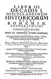 Miscellanea historica Regni Bohemiae: quibus natura Bohemicae telluris; prima gentis initia; districtuum singulorum descriptio; fundamenta regni; ducum et regum imperia; leges fundamentales, constitutiones, comitia, judicia; bella, paces, foedera; feuda, privilegia; monetae ratio; ...; origines iterum utriusque nobilitatis, tum edita a nobilitate illustra toga, sagoque facinora; civitatum fundationes, fortuna et status : item historia brevis temporum cum chronologico examine; aliaque ad notitiam veteris Bohemiae spectantia, indicantur, & summa fide, ac diligentia explicantur. Liber III. Decadis I, Topographicus et chorographicus, qui fines et terminos totius Bohemiae, tum ipsorum districtuum figuras, arces, oppida & urbes ... continet, ac complectitur; tum opera publica Bohemiae, pontes, ... sumtuosas, verbo: Quidquid memorabile Bohemicae telluri inhaeret arte & labore hominum perfectum; deinde subterraneas moles, et per eam caussam spectrorum, ... pertractat : enumerantur centum septuaginta septem praelia, quibus Bohemiae solum contigit cruentari. Ad extremum Melchioris Goldasti Calviniani calumniae adversus gentem Bohemam refelluntur, earumque loco Testimonia magnorum virorum pro Bohemia recitantur. 1,3