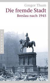 Die fremde Stadt: Breslau nach 1945