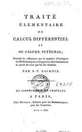 Traité élémentaire de calcul différentiel et de calcul intégral, précédé de réflexions sur la manière d'enseigner les mathématiques, et d'apprécier dans les examens le savoir de ceux qui les ont étudiées. Par S. F. Lacroix