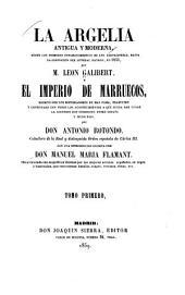 La Argelia antigua y moderna, desde los primeros establecimientos de los Cartagineses, hasta la espedicion del General Randon, en 1853; y El imperio de Marruecos, escrito por los historiadores de mas fama: Volumen 1