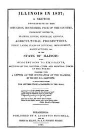 Illinois in 1837: A Sketch Descriptive of the Situation, Boundaries, Face of the Country, Prominent Districts, Prairies, Rivers, Minerals, Animals, Agricultural Productions, Public Lands, Plans of Internal Improvement, Manufactures, &c. of the State of Illinois : Also, Suggestions to Emigrants, Sketches of the Counties, Cities, and Principal Towns in the State : Together with a Letter on the Cultivation of the Prairies