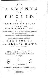 The Elements of Euclid: The Errors, by which Theon, Or Others, Have Long Ago Vitiated These Books, are Corrected and Some of Euclid's Demonstrations are Restored. Also, to this Second Edition is Added the Book of Euclid's Data. In Like Manner Corrected. viz. the first six books, together with the eleventh and twelfth