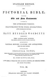 The Pictorial Bible: Being the Old and New Testaments According to the Authorized Version Illustrated with Steel Engravings After Celebrated Pictures and Many Hundred Wood-cuts Representing the Landscape Scenes, from Original Drawings Or from Authentic Engravings; the Subjects of Natural History, Costume and Antiquities, from the Best Sources, to which are Added Original Notes Chiefly Explanatory, in Connection with the Engravings of Such Passages Connected with the History, Geography, Natural History, Literature and Antiquities of the Sacred Scriptures as Require Observation, Volume 3