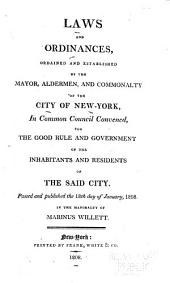 Laws and Ordinances Ordained and Established by the Mayor, Alderman and Commonalty of the City of New York: In Common Council Convened for the Good Rule and Government of the Inhabitants and Residents of the Said City : Passed and Published the 18th Day of January 1808, in the Mayoralty of Marinus Willett