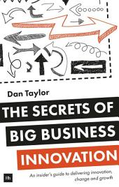 The Secrets of Big Business Innovation: An insider's guide to delivering innovation, change and growth