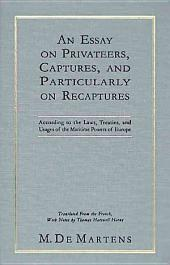 An Essay on Privateers, Captures, and Particularly on Recaptures: According to the Laws, Treaties, and Usages of the Maritime Powers of Europe