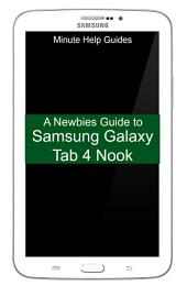 A Newbies Guide to Samsung Galaxy Tab 4 Nook: The Unofficial Beginners Guide to Doing Everything with the Nook Tablet