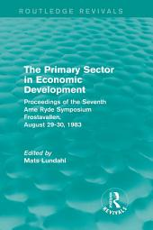 The Primary Sector in Economic Development (Routledge Revivals): Proceedings of the Seventh Arne Ryde Symposium, Frostavallen, August 29-30 1983