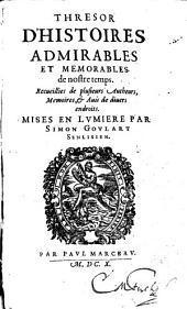 Thresor D'Histoires Admirables Et Memorables de nostre temps: Recueillies de plusieurs Autheurs, Memoires, et Auis de diuers endroits