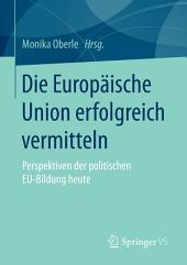 Die Europäische Union erfolgreich vermitteln: Perspektiven der politischen EU-Bildung heute