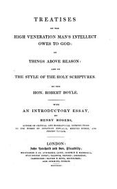Treatises on the high veneration man's intellect owes to God: on things above reason: and on the style of the holy Scriptures. With an intr. essay, by H. Rogers