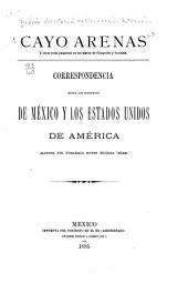 Cayo Arenas y otras islas guaneras en los mares de Campeche y Yucatán: Correspondencia entre los gobiernos de México y los Estados Unidos de América acerca del dominio sobre dichas islas