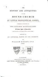 The History and Antiquities of the Round Church at Little Maplestead, Essex: Formerly Belonging to the Knights Hospitallers of Saint John of Jerusalem, (afterwards Known as the Knights of Rhodes, and Now of Malta:); Preceded by an Historical Sketch of the Crusades