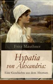 Hypatia von Alexandria: Eine Geschichte aus dem Altertum (Vollständige Ausgabe): Lebensgeschichte der berühmten Mathematikerin, Astronomin und Philosophin (Historischer Roman)