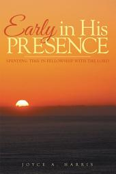 Early in His Presence: Spending time in fellowship with the Lord.