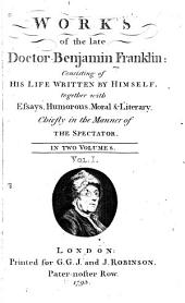 Works of the Late Doctor Benjamin Franklin: Consisting of His Life Written by Himself, Together with Essays, Humorous, Moral & Literary, Chiefly in the Manner of the Spectator...