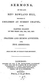 Sermons, by the late Rowland Hill, delivered to children at Surrey chapel in the Easter season of ... 1823, 1824, 1825, 1826: with his prayers and hymns annexed. Also five addresses