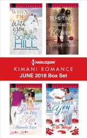 Harlequin Kimani Romance June 2018 Box Set: When I'm with You\Pleasure in His Kiss\Tempting the Beauty Queen\Wherever You Are