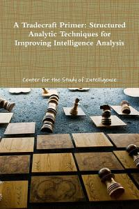 A Tradecraft Primer  Structured Analytic Techniques for Improving Intelligence Analysis PDF