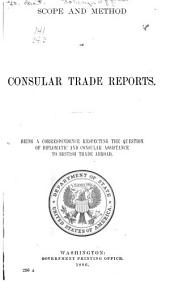 Scope and Method of Consular Trade Reports: Being a Correspondence Respecting the Question of Diplomatic and Consular Assistance to British Trade Abroad