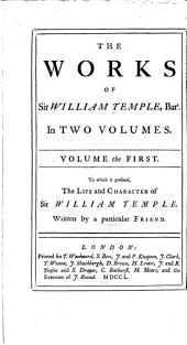 The life and character of Sir William Temple, written by a particular friend [his sister Lady Giffard]. Observations upon the United provinces of the Netherlands. Miscellanea. Memoirs, the third part, from the peace concluded 1679 to the time of the author's retirement from publick business. Memoirs of what past in Christendom from the war begun 1672, to the peace concluded 1679