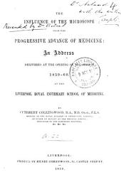 The Influence of the Microscope Upon the Progressive Advance of Medicine: An Address Delivered at the Opening of the Session 1859-60, at the Liverpool Royal Infirmary School of Medicine, Volume 4