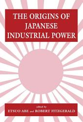 The Origins of Japanese Industrial Power: Strategy, Institutions and the Development of Organisational Capability