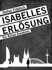 Isabelles Erlösung: Ein Kölner Kurzkrimi