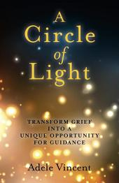 A Circle of Light: Transform Grief into a Unique Opportunity for Guidance
