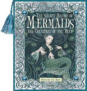 The Secret History of Mermaids and Creatures of the Deep PDF