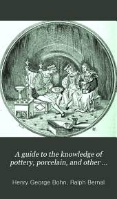 A Guide to the Knowledge of Pottery, Porcelain, and Other Objects of Vertu: Comprising an Illustrated Catalogue of the Bernal Collection of Works of Art, with the Prices at which They Were Sold by Auction, and the Names of the Present Possessors. To which are Added an Introductory Essay on Pottery and Porcelain, and an Engraved List of Marks and Monograms