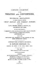 Hertslet's Commercial Treaties: A Complete Collection of the Treaties and Conventions, and Reciprocal Regulations, at Present Subsisting Between Great Britain and Foreign Powers, and of the Laws, Decrees, and Orders in Council, Concerning the Same, So Far as They Relate to Commerce and Navigation, to the Repression and Abolition of the Slave Trade, and to the Privileges and Interests of the Subjects of the High Contracting Parties, Volume 13
