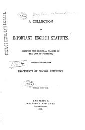 A Collection of Important English Statutes: Showing the Principal Changes in the Law of Property : Together with Some Other Enactments of Common Reference