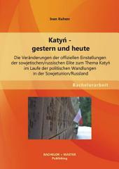 """Katyn - gestern und heute: Die Ver""""nderungen der offiziellen Einstellungen der sowjetischen/russischen Elite zum Thema Katyn im Laufe der politischen Wandlungen in der Sowjetunion/Russland"""