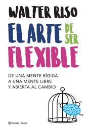 El arte de ser flexible: De una mente rígida a una mente libre y abierta al cambio