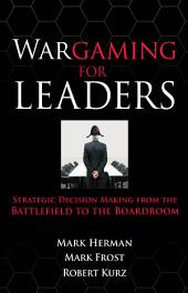Wargaming for Leaders: Strategic Decision Making from the Battlefield to the Boardroom