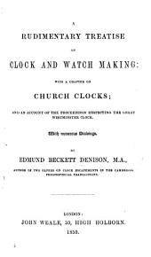 A Rudimentary Treatise on Clock and Watchmaking: with a chapter on church clocks; and an account of the proceedings respecting the great Westminster clock. With numerous drawings