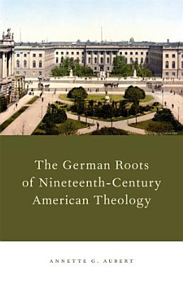 The German Roots of Nineteenth Century American Theology PDF