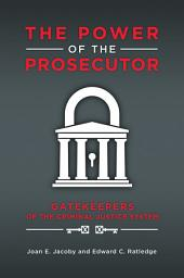 The Power of the Prosecutor: Gatekeepers of the Criminal Justice System: Gatekeepers of the Criminal Justice System