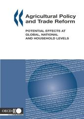 Agricultural Policy and Trade Reform Potential Effects at Global, National and Household Levels: Potential Effects at Global, National and Household Levels