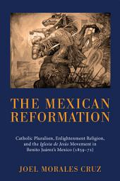 The Mexican Reformation: Catholic Pluralism, Enlightenment Religion, and the Iglesia de Jesus Movement in Benito Juarez's Mexico (1859-72)