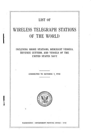 List of Wireless Telegraph Stations of the World  Including Shore Stations  Merchant Vessels  Revenue Cutters  and Vessels of the United States Navy PDF