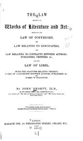 The Law Relating to Works of Literature and Art: Embracing the Law of Copyright, the Law Relating to Newspapers, the Law Relating to Contracts Between Authors, Publishers, Printers, &c., and the Law of Libel; with the Statutes Relating Thereto, Forms of Agreements Between Authors, Publishers, &c., and Forms of Pleading