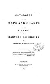 A Catalogue of the Library of Harvard University in Cambridge, Massachusetts: pt.1 Systematic index. pt.2 A catalogue of the maps and charts in the library